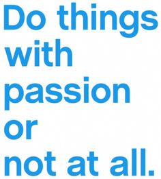 Do things with passion or not at all