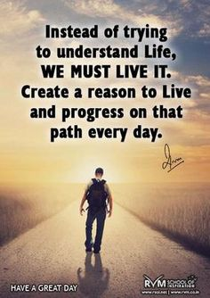 Instead of trying to understand Life, we must live it. Create a reason to live and progress on that path every day. www.Life-With-Confidence.com