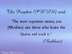 """THE PROPHET (PBUH) SAID, """"THE MOST SUPERIOR AMONG YOU (MUSLIMS) ARE THOSE WHO LEARN THE QUR'AN AND TEACH IT."""" (BUKHARI)"""