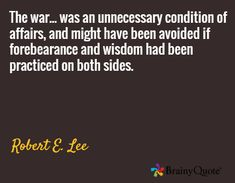 The war. was an unnecessary condition of affairs and might have been avoided if forebearance and wisdom had been practiced on both sides. / Robert E. Favorite Quotes, Best Quotes, Funny Quotes, Life Quotes, Robert E Lee Quotes, Civil War Quotes, General Robert E Lee, Bible Verses Quotes Inspirational, Philosophical Thoughts