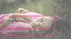 When a Woman Feels Alone - God is with you - http://www.atinymixof.com/encouragement/when-a-woman-feels-alone-part-2/