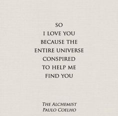 So I love you because the entire universe conspired to help me find you. ~Love Quote