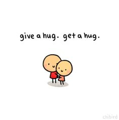 The more hugs you give, the more you get, I'm not a hugger unless I love you, then I squeeze till you can't breathe :p