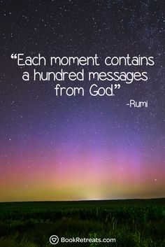 """Each moment contains a hundred messages from God."" Eye-Opening Rumi Quotes For Navigating The Maze Of Life at http://bookretreats.com/blog/http://bookretreats.com/blog/19-eye-opening-rumi-quotes-for-navigating-the-maze-of-life/"