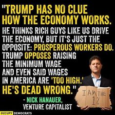 """Trump has no clue how the economy works. He thinks rich guys like us drive the economy, but it's just the opposite: Prosperous workers do. Trump opposes raising the minimum wage and even said wasges in America are ""too high"" He's dead wrong. - Nick Hanauer, Venture Capitalist"