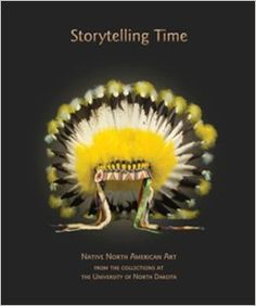 Storytelling Time: Native North American Art From the Collections at the University of North Dakota - E98.A7 U55 2010