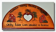 Hands may build a House only LOVE can make a Home