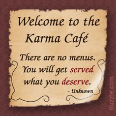 Welcome to the Karma Cafe There are no menus You will get Served What you Deserve How True! Thank you.
