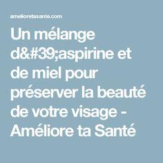 Un mélange d'aspirine et de miel pour préserver la beauté de votre visage - Améliore ta Santé
