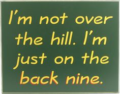 I'm not over the hill. I'm just on the back nine. (http://northwestgifts.com/products/Back-Nine-Golf-Sign.html)