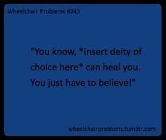 """""""You know, *insert deity of choice here* can heal you. You just have to believe!"""""""