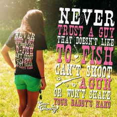 Never trust a guy that doesn't like to fish, can't shoot a gun or won't shake your daddy's hand! Grab this shirt at http://cutencountry.com/products/never-trust-a-guy