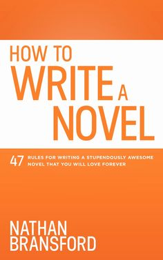 How to Write a Novel: 47 Rules for Writing a Stupendously Awesome Novel That You Will Love Forever | Nathan Bransford, Author