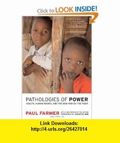 Pathologies of Power Health, Human Rights, and the New War on the Poor, With a New Preface by the Author (California Series in Public Anthropology) (9780520243262) Paul Farmer, Amartya Sen, Paul Farmer , ISBN-10: 0520243269  , ISBN-13: 978-0520243262 ,  , tutorials , pdf , ebook , torrent , downloads , rapidshare , filesonic , hotfile , megaupload , fileserve