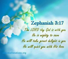 Zephaniah 3:17  - The Lord thy God is with you. He is might to save. He will take great delight in you. He will quiet you with His love.