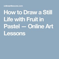 How to Draw a Still Life with Fruit in Pastel — Online Art Lessons