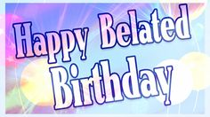 happy belated birthday | Happy Belated Birthday Wishes , Wallpapers and Quotes