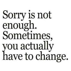 Sorry is not enough. Sometimes, you actually have to change. #actions