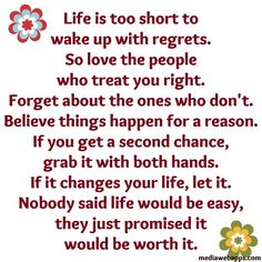 Life is too short to wake up with regrets. So love the people who treat you right. Forget about the ones who don't. Believe everything happens for a reason.  If you get a second chance, grab it with both hands. If it changes your life, let it. Nobody said life would be easy. They just promised it would be worth it.