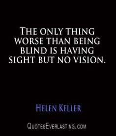 """Helen Keller quote """"The only thing worse the being blind is having sight buy no vision"""""""