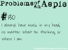 [Problems of an Aspie #130] I always have music in my head no matter what I'm thinking, or where I am.