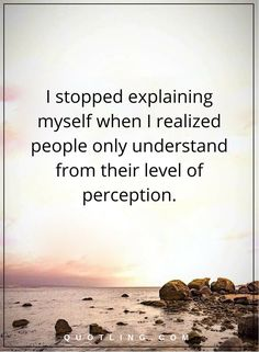hurt quotes I stopped explaining myself when I realized people only understand from their level of perception.