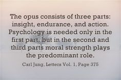 The opus consists of three parts: insight, endurance, and action. Psychology is needed only in the first part, but in the second and third parts moral strength plays the predominant role. ~Carl Jung, Letters Vol. 1, Page 375.