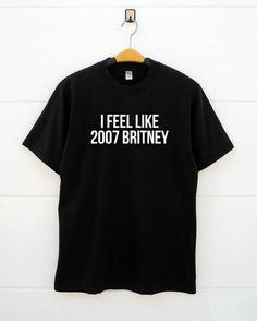 I Feel Like 2007 Britney Shirts Fashion Cute Gifts Funny women t shirts men t shirts funny t shirts shirt for teen birthday shirt best friend gifts funny gifts ideas student gifts funny fashion tshirts women tshirts cool tshirts design shirt shirts with sayings