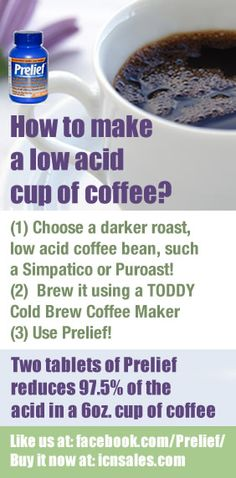 "How to make a low acid cup of coffee!  #1 - Start with a darker roast, low acid coffee bean, such as those sold by Simpatico or Puroast.  #2 - Use a cold brew coffee maker, such as the TODDY Coffee Maker. Cold brewing makes a fabulous and flavorful cup yet draws less acid out of the bean. #3 - Use Prelief. Just two tablets of Prelief reduces 97.5% of the acid in a 6oz cup of coffee.   ""LIKE"" our page at: http://www.facebook.com/prelief/ Buy all of these products at: http://www.icnsales.com"