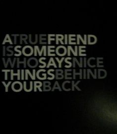 """""""A true friend is someone who says nice things behind your back."""""""