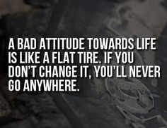 A bad attitude towards life is like a flat tire. If you don't change it, you'll never go anywhere. Cute Quotes, Words Quotes, Great Quotes, Wise Words, Quotes To Live By, Inspirational Quotes, Simple Quotes, Uplifting Quotes, Awesome Quotes