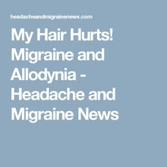 My Hair Hurts! Migraine and Allodynia - Headache and Migraine News