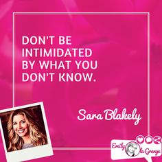 Don't be intimidated by what you don't know. Sara Blakely