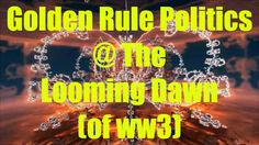 GOLDEN RULE POLITICS @ THE LOOMING DAWN (OF WW3) - This is a very moving audio video about how the golden rule can be used in politics to make the world a safer and fairer place ... #GoldenRule