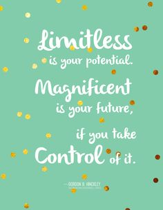 """Limitless is your potential. Magnificent is your future, if you take control of it."" -Gordon B. Hinckley"