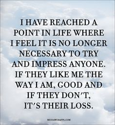 I have reached a point in life where I feel it is no longer necessary to try and impress anyone. If they like me the way I am, that's great! And if they don't, well, it's their loss, and that's not so great, for them ;-()