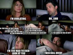Meredith: I'm ovulating. Derek: Oh...God. Meredith: You stole my best friend and it's not okay. It's not okay for the two of you to hang out. Derek: I am not hanging out, I am trying to help. Meredith: By hanging out with her! Derek: You gonna do this or not? Meredith: I'm too mad to even look at you. Derek: Then roll over! Grey's Anatomy quotes