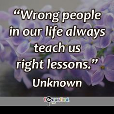 """Wrong people in our life always teach us right lessons."" #quote #inspire #motivate #inspiration #motivation #lifequotes #quotes #youareincontrol #alwayslearn #lessons #courage #wisdom #focusfied #perspective"