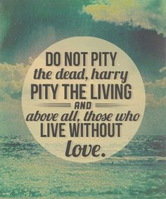 Don't pity the dead, pity those who are living without love - Dumbledore