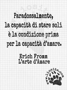 Paradossalmente, la capacità di stare soli è la condizione prima per la capacità d'amare. Erich Fromm - L'arte di amare Ed io trovo sia assolutamente vero!