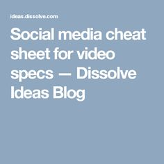 Social media cheat sheet for video specs — Dissolve Ideas Blog