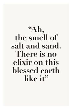 Wisdom inspiration beach summer quote: ah, the smell of salt and sand. There is no elixir on this blessed earth like it (mw) Great Quotes, Quotes To Live By, Me Quotes, Inspirational Quotes, Motivational Quotes, Qoutes, Funny Quotes, The Words, I Love The Beach