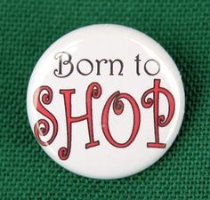 Born To Shop - Pinback Button Badge 1 inch Button Badge, 1 Button, As You Like, Give It To Me, Button Picture, Shop Till You Drop, Love To Shop, Retail Therapy, Stocking Stuffers