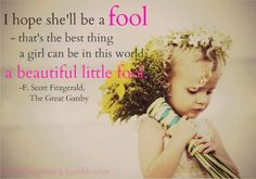 I hope she'll be a FOOL that's the best thing a girl can be in this world a beautiful little fool.