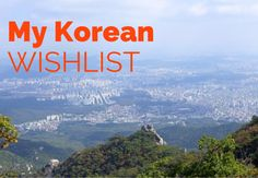 South Korea is an amazing country in every way. Food, culture, fitness and unique, there are so many things to see and do. Here is my wishlist for the next year.