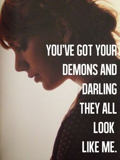 You've got your demons and darling, they all look like me. Sad Beautiful Tragic - Taylor Swift.