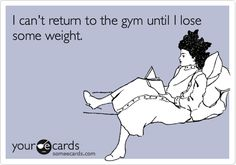 "ha. ""I can't return to the gym until I lose some weight."""