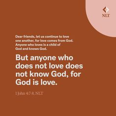 """""""Dear friends, let us continue to love one another, for love comes from God. Anyone who loves is a child of God and knows God. 8But anyone who does not love does not know God, for God is love."""" 1 John 4:7-8, NLT #NewLivingTranslation #NLTBible #ReadTheNLT #Bibleverse #Bibleverses #Biblestory #Biblestories #Bibleversesdaily #Bibleversedaily #Biblequote365 #Biblewords #Bibledaily #Bibleverseoftheday #BibleScriptures #Bibleinspiration #Christianinspiration #Biblesays #dailyBible  Bible Words, Bible Scriptures, Spiritual Needs, 1 John 4, Love One Another, New Living Translation, Daily Bible, Verse Of The Day, Bible Stories"""