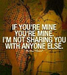 If you're mine, you're MINE.  I'm not sharing you with anyone else.