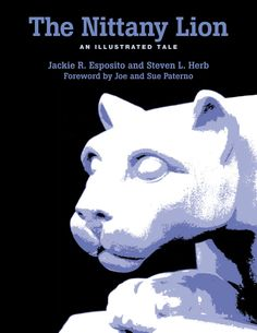 THE NITTANY LION: AN ILLUSTRATED TALE by Jackie R. Esposito, and Steven L. Herb: http://www.psupress.org/books/titles/0-271-01588-8.html